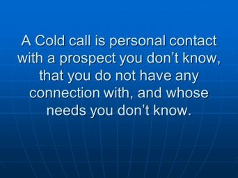A+Cold+call+is+personal+contact+with+a+prospect+you+don_t+know,+that+you+do+not+have+any+connection+with,+and+whose+needs+you+don_t+know.